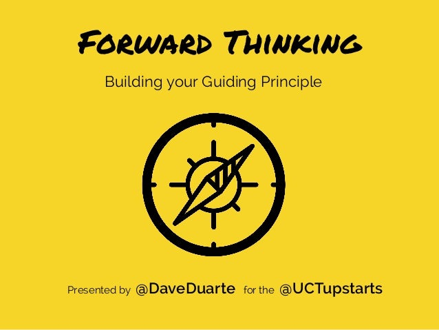 Building your Guiding Principle Forward Thinking Presented by @DaveDuarte for the @UCTupstarts