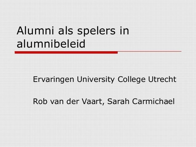 Alumni als spelers in alumnibeleid Ervaringen University College Utrecht Rob van der Vaart, Sarah Carmichael
