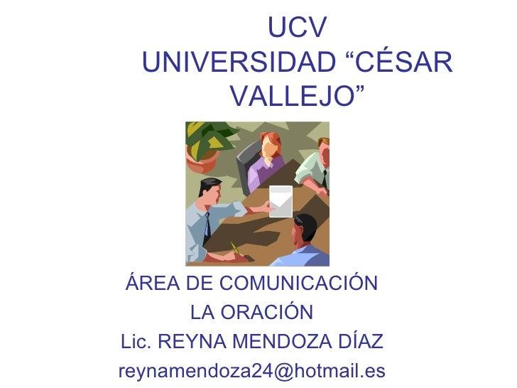"""UCV UNIVERSIDAD """"CÉSAR VALLEJO"""" ÁREA DE COMUNICACIÓN LA ORACIÓN Lic. REYNA MENDOZA DÍAZ [email_address]"""