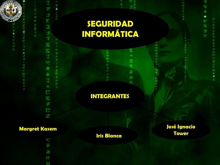 SEGURIDAD INFORMÁTICA INTEGRANTES Margret Kasem Iris Blanca José Ignacio Tower
