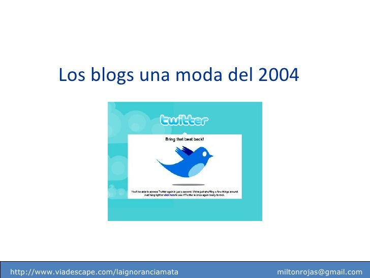 http://www.viadescape.com/laignoranciamata  [email_address] Los blogs una moda del 2004