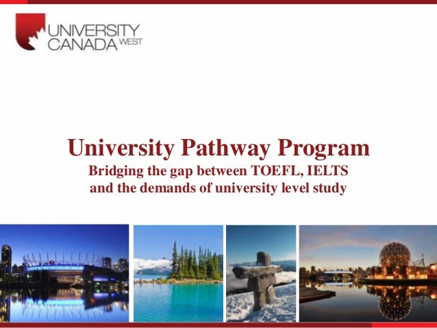 University Pathway Program Bridging the gap between TOEFL, IELTS and the demands of university level study