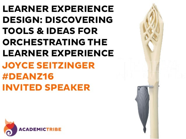 LEARNER EXPERIENCE DESIGN: DISCOVERING TOOLS & IDEAS FOR ORCHESTRATING THE LEARNER EXPERIENCE JOYCE SEITZINGER #DEANZ16 IN...