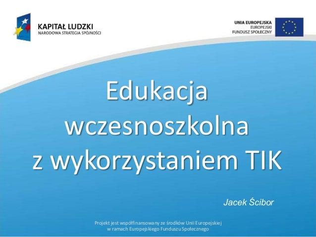 Edukacja wczesnoszkolna z wykorzystaniem TIK Jacek Ścibor Projekt jest współfinansowany ze środków Unii Europejskiej w ram...