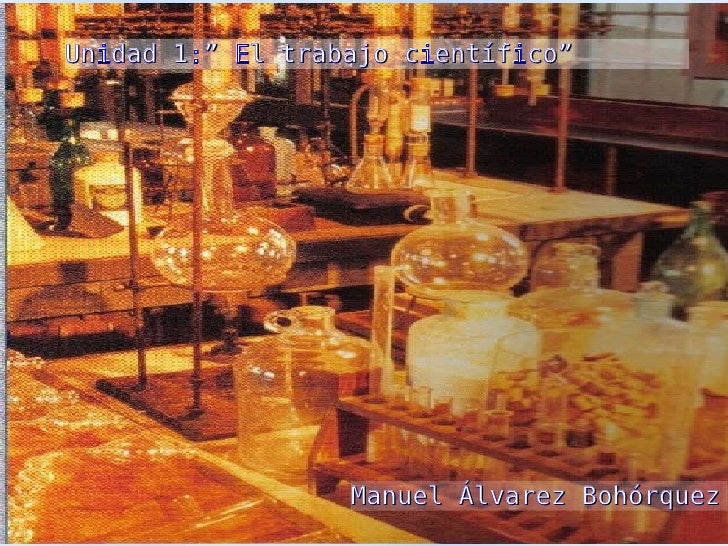 """Unidad 1:"""" El trabajo científico"""" Unidad 1:"""" El trabajo científico"""" Manuel Álvarez Bohórquez"""