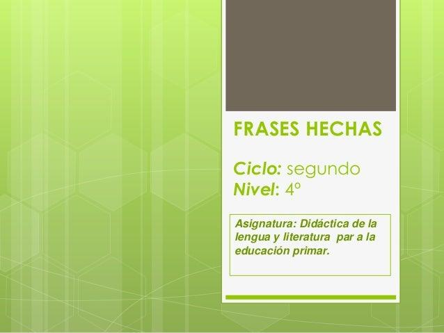 FRASES HECHAS Ciclo: segundo Nivel: 4º Asignatura: Didáctica de la lengua y literatura par a la educación primar.