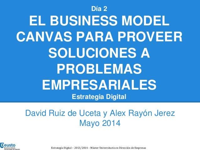 Día 2  EL BUSINESS MODEL  CANVAS PARA PROVEER  SOLUCIONES A  PROBLEMAS  EMPRESARIALES  Estrategia Digital  David Ruiz de U...