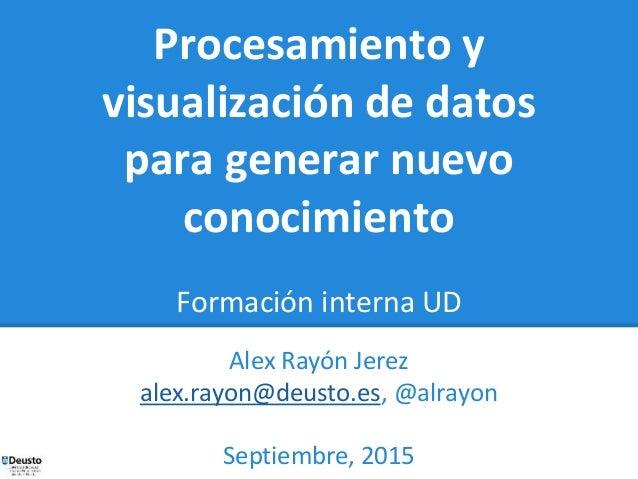 Procesamiento y visualización de datos para generar nuevo conocimiento Formación interna UD Alex Rayón Jerez alex.rayon@de...