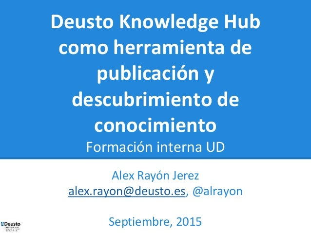 Deusto Knowledge Hub como herramienta de publicación y descubrimiento de conocimiento Formación interna UD Alex Rayón Jere...