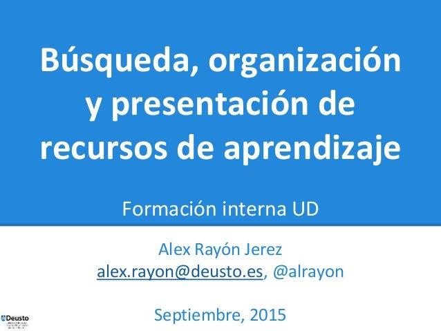 Búsqueda, organización y presentación de recursos de aprendizaje Formación interna UD Alex Rayón Jerez alex.rayon@deusto.e...
