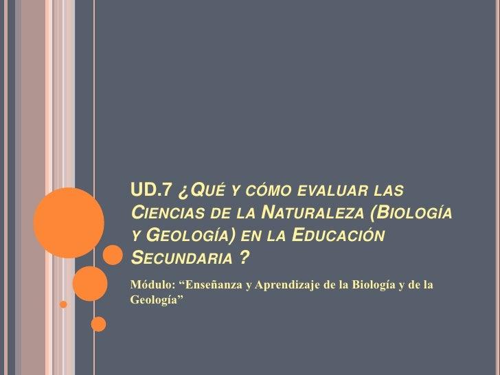 """UD.7 ¿Qué y cómo evaluar las Ciencias de la Naturaleza (Biología y Geología) en la Educación Secundaria ?<br />Módulo: """"En..."""