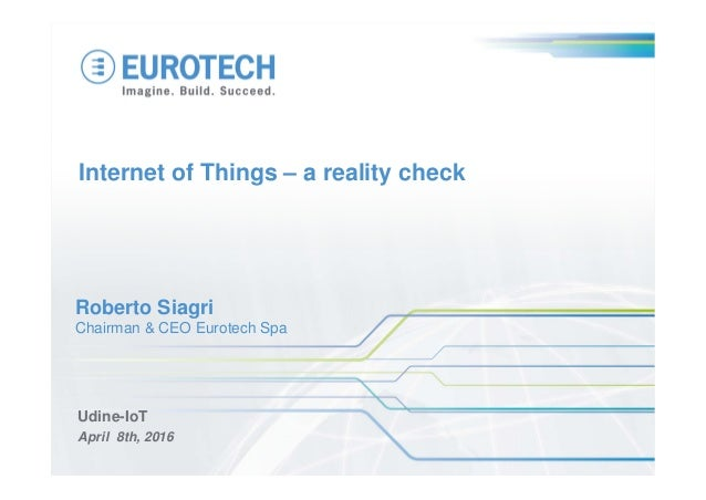 Internet of Things – a reality check Udine-IoT April 8th, 2016 Roberto Siagri Chairman & CEO Eurotech Spa