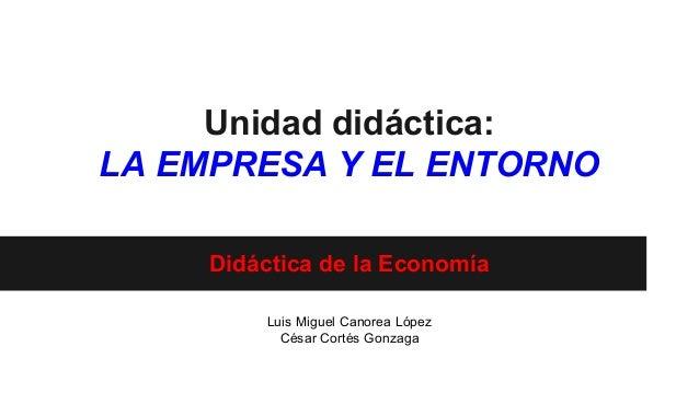 Unidad didáctica: LA EMPRESA Y EL ENTORNO Didáctica de la Economía Luis Miguel Canorea López César Cortés Gonzaga