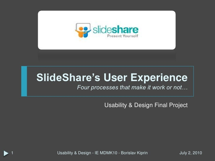 SlideShare's User ExperienceFour processes that make it work or not…<br />Usability & Design Final Project<br />March 30, ...
