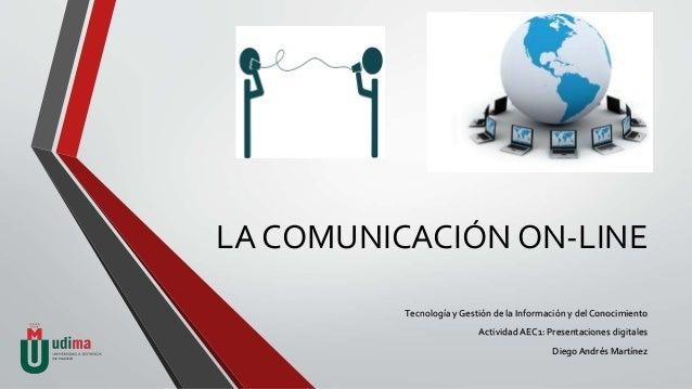 LA COMUNICACIÓN ON-LINE Tecnología y Gestión de la Información y del Conocimiento ActividadAEC1: Presentaciones digitales ...
