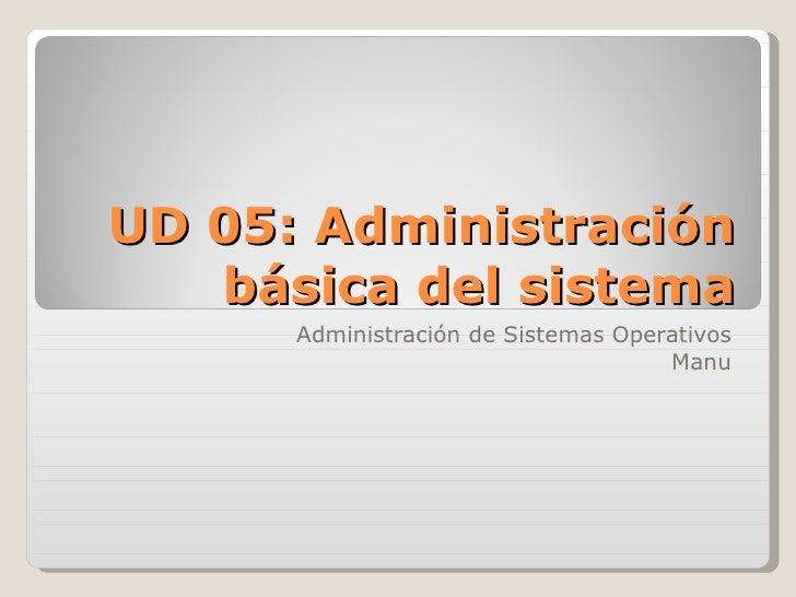 UD 05: Administración básica del sistema Administración de Sistemas Operativos Manu