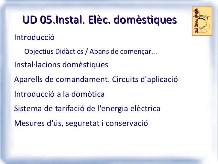 UD 05.Instal. Elèc. domèstiques <ul><li>Introducció </li><ul><li>Objectius Didàctics / Abans de començar... </li></ul><li>...