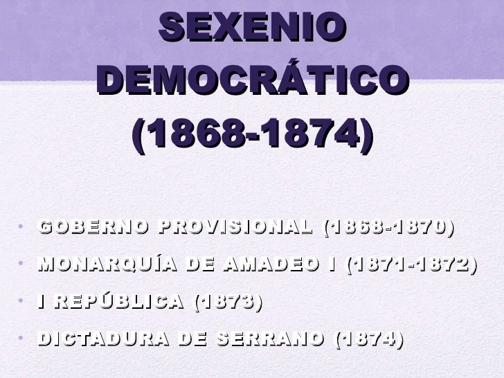 SEXENIO DEMOCRÁTICO (1868-1874) <ul><li>GOBERNO PROVISIONAL (1868-1870) </li></ul><ul><li>MONARQUÍA DE AMADEO I (1871-1872...
