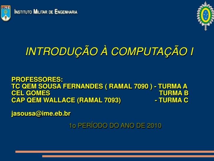 INTRODUÇÃO À COMPUTAÇÃO I  PROFESSORES: TC QEM SOUSA FERNANDES ( RAMAL 7090 ) - TURMA A CEL GOMES                         ...