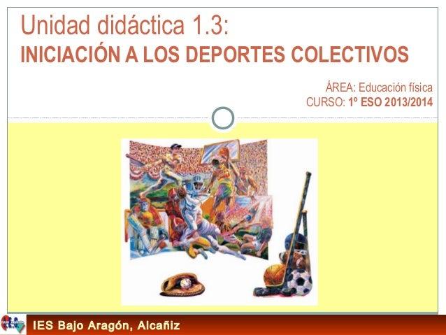 Unidad didáctica 1.3: INICIACIÓN A LOS DEPORTES COLECTIVOS ÁREA: Educación física CURSO: 1º ESO 2013/2014  IES Bajo Aragón...