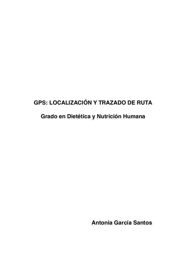GPS: LOCALIZACIÓN Y TRAZADO DE RUTA Grado en Dietética y Nutrición Humana Antonia García Santos