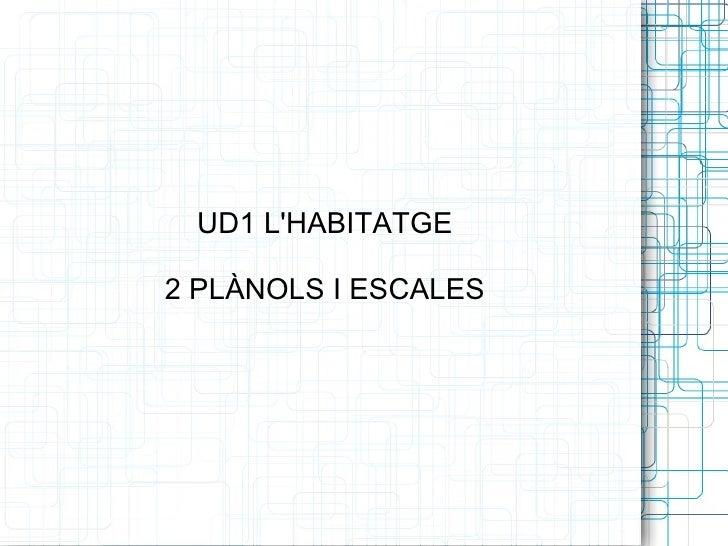 UD1 L'HABITATGE 2 PLÀNOLS I ESCALES