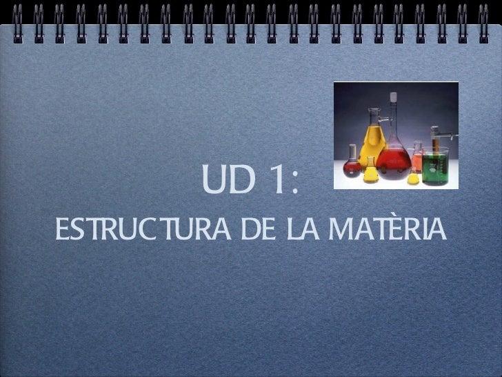 UD 1: <ul><li>ESTRUCTURA DE LA MATÈRIA </li></ul>