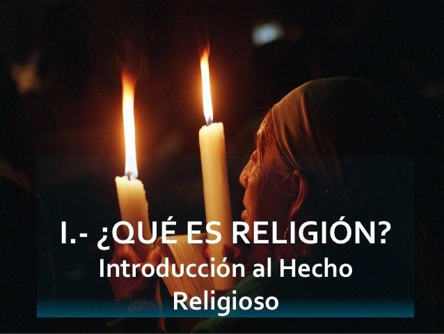 I.- ¿QUÉ ES RELIGIÓN?  Introducción al Hecho        Religioso