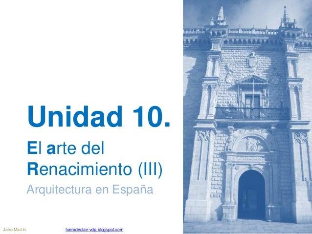 Unidad 10. El arte del Renacimiento (III) Arquitectura en España Jairo Martín fueradeclae-vdp.blogspot.com