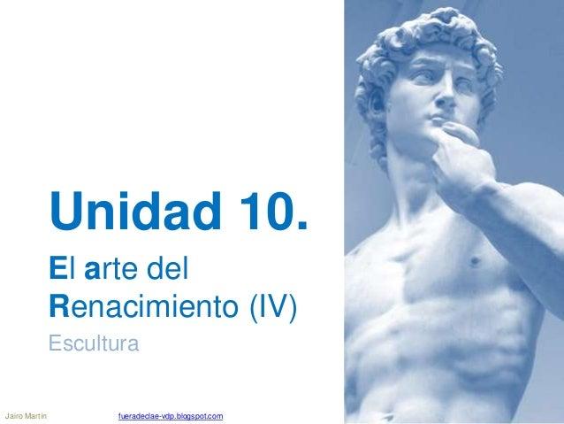 Unidad 10. El arte del Renacimiento (IV) Escultura Jairo Martín fueradeclae-vdp.blogspot.com