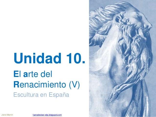 Unidad 10. El arte del Renacimiento (V) Escultura en España Jairo Martín fueradeclae-vdp.blogspot.com