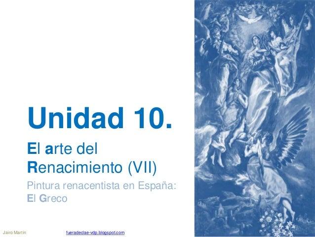 Unidad 10. El arte del Renacimiento (VII) Pintura renacentista en España: El Greco Jairo Martín fueradeclae-vdp.blogspot.c...