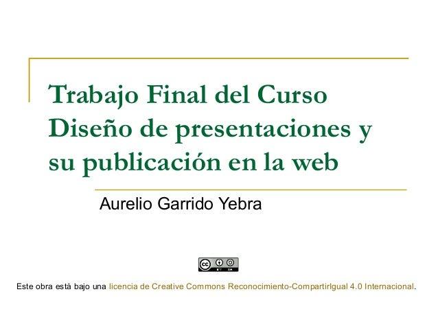 Trabajo Final del Curso Diseño de presentaciones y su publicación en la web Aurelio Garrido Yebra Este obra está bajo una ...