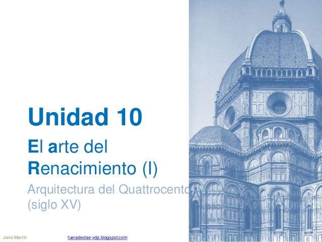 Unidad 10 El arte del Renacimiento (I) Arquitectura del Quattrocento (siglo XV) Jairo Martín fueradeclae-vdp.blogspot.com