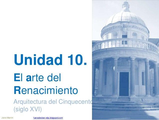 Unidad 10. El arte del Renacimiento Arquitectura del Cinquecento (siglo XVI) Jairo Martín fueradeclae-vdp.blogspot.com