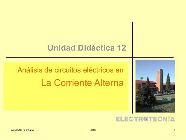 Alejandro G. Castro 2010 1 Unidad Didáctica 12 Análisis de circuitos eléctricos en La Corriente Alterna
