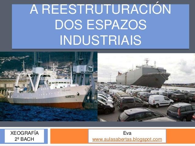 A REESTRUTURACIÓN         DOS ESPAZOS          INDUSTRIAISXEOGRAFÍA                Eva 2º BACH     www.aulasabertas.blogsp...