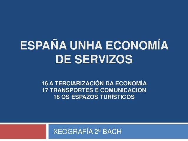 ESPAÑA UNHA ECONOMÍADE SERVIZOS16 A TERCIARIZACIÓN DA ECONOMÍA17 TRANSPORTES E COMUNICACIÓN18 OS ESPAZOS TURÍSTICOSXEOGRAF...