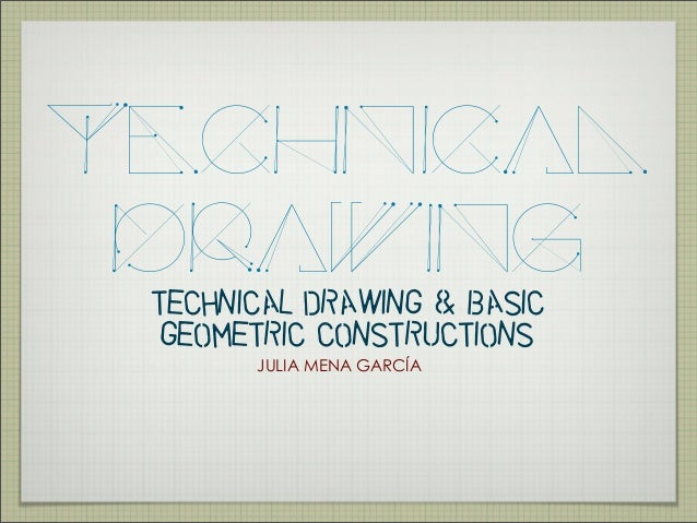 TECHNICAL  DRAWING  TECHNICAL DRAWING & BASIC  GEOMETRIC CONSTRUCTIONS  JULIA MENA GARCÍA