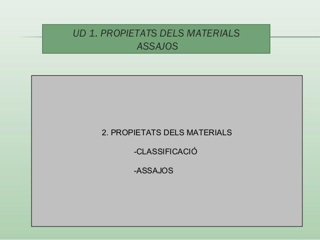 UD 1. PROPIETATS DELS MATERIALS  ASSAJOS  2. PROPIETATS DELS MATERIALS  -CLASSIFICACIÓ  -ASSAJOS