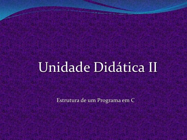 Unidade Didática II    Estrutura de um Programa em C