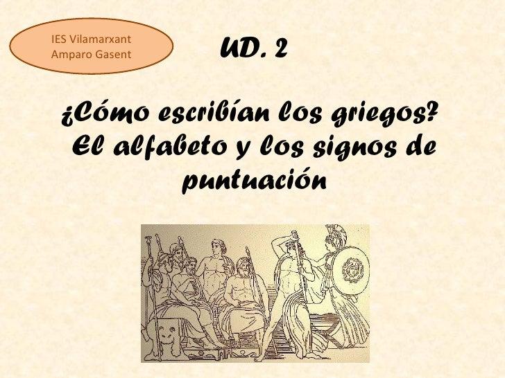 UD. 2 ¿Cómo escribían los griegos?  El alfabeto y los signos de puntuación IES Vilamarxant Amparo Gasent