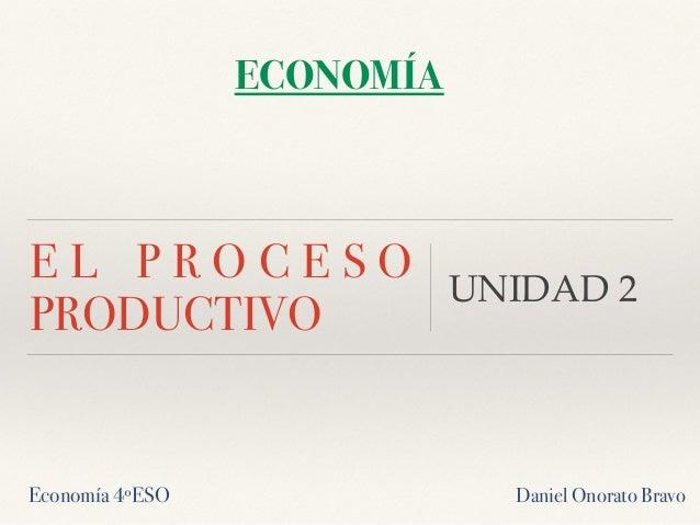 E L P R O C E S O PRODUCTIVO UNIDAD 2 ECONOMÍA Economía 4ºESO Daniel Onorato Bravo