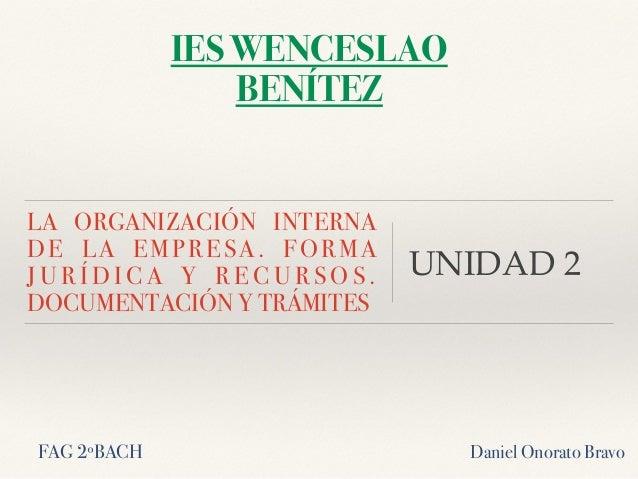 LA ORGANIZACIÓN INTERNA DE LA EMPRESA. FORMA J U R Í D I C A Y R E C U R S O S . DOCUMENTACIÓN Y TRÁMITES UNIDAD 2 IES WEN...