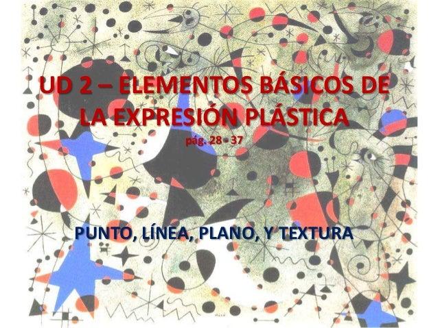 UD 2 – ELEMENTOS BÁSICOS DE LA EXPRESIÓN PLÁSTICA pág. 28 - 37  PUNTO, LÍNEA, PLANO, Y TEXTURA
