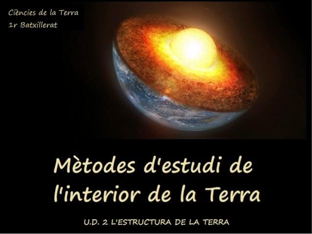 Estudi de l'interior de la Terra Com es pot estudiar l'interior de la Terra? Quins mètodes han fet servir els científics p...