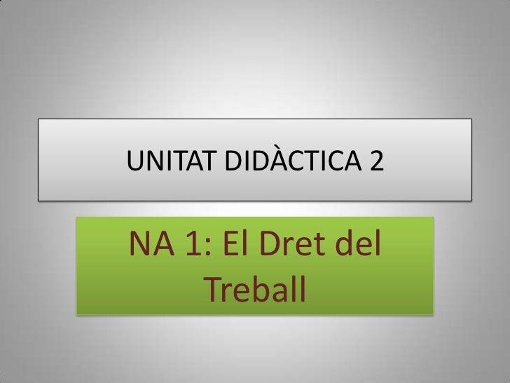 UNITAT DIDÀCTICA 2<br />NA 1: El Dret del Treball<br />