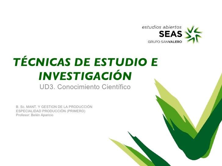 TÉCNICAS DE ESTUDIO E   INVESTIGACIÓN           UD3. Conocimiento CientíficoB. Sc. MANT. Y GESTION DE LA PRODUCCIÓNESPECIA...
