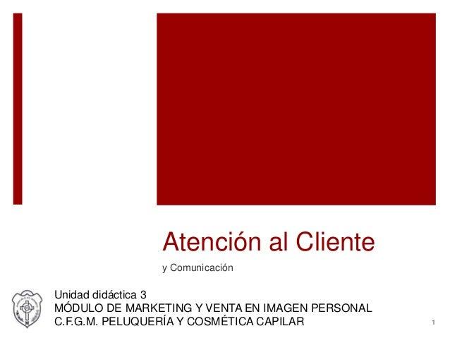 Atención al Cliente y Comunicación Unidad didáctica 3 MÓDULO DE MARKETING Y VENTA EN IMAGEN PERSONAL C.F.G.M. PELUQUERÍA Y...