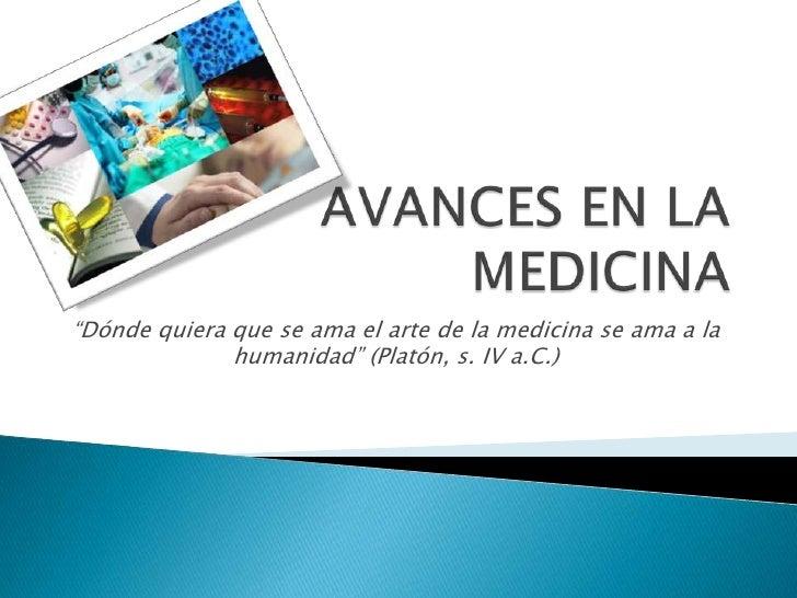 """AVANCES EN LA MEDICINA<br />""""Dónde quiera que se ama el arte de la medicina se ama a la humanidad"""" (Platón, s. IV a.C.)<br />"""